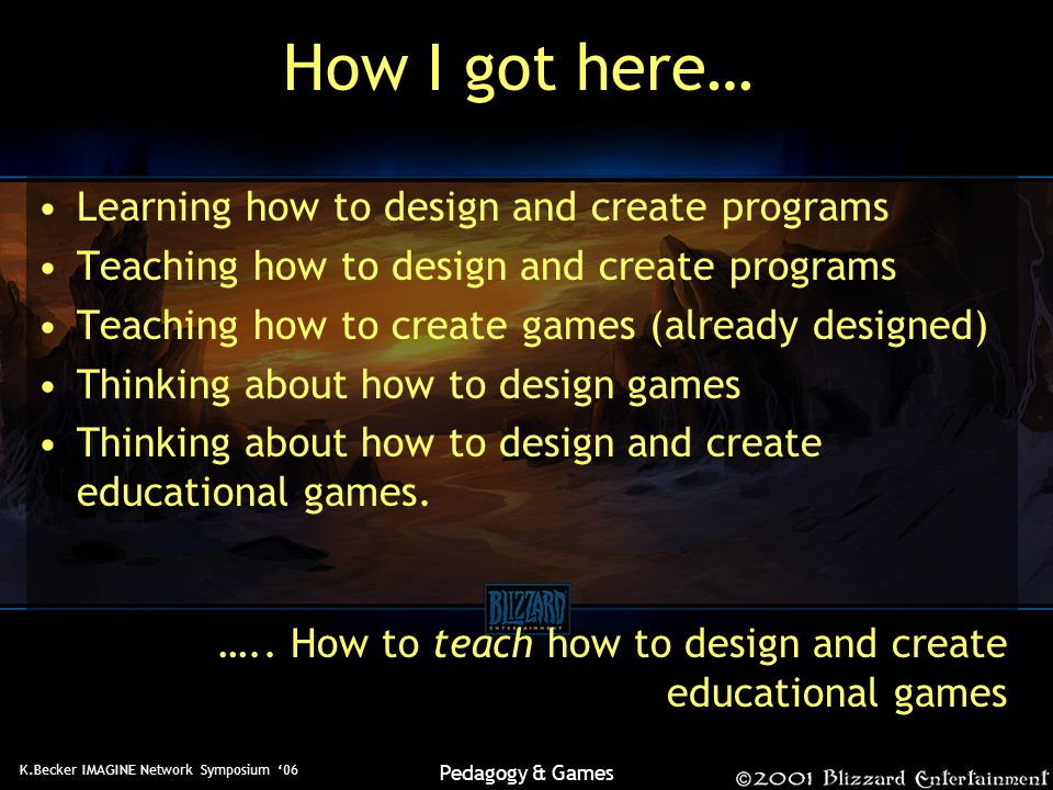 K.Becker IMAGINE Network Symposium '06 Pedagogy & Games How I got here… Learning how to design and create programs Teaching how to design and create programs Teaching how to create games (already designed) Thinking about how to design games Thinking about how to design and create educational games.