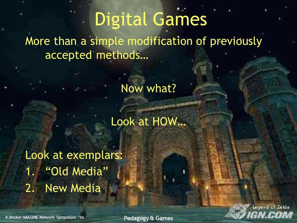 K.Becker IMAGINE Network Symposium '06 Pedagogy & Games Digital Games More than a simple modification of previously accepted methods… Now what.
