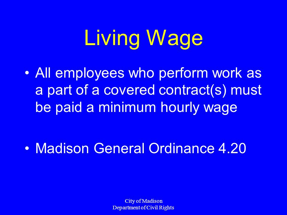 City of Madison Department of Civil Rights Living Wage All employees who perform work as a part of a covered contract(s) must be paid a minimum hourly wage Madison General Ordinance 4.20