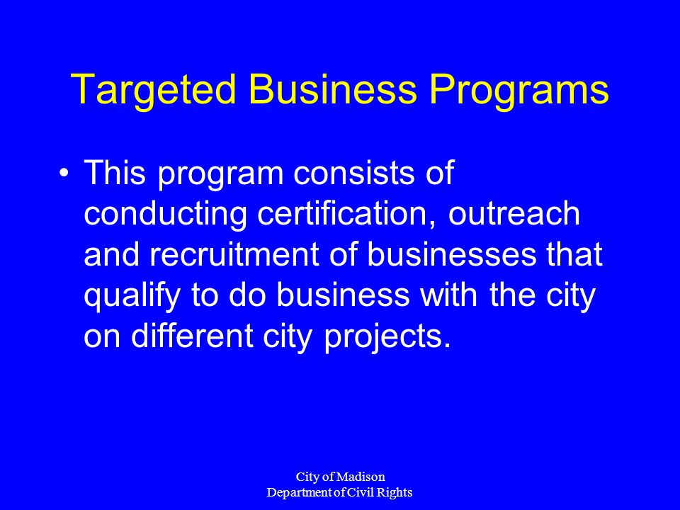 City of Madison Department of Civil Rights Targeted Business Programs This program consists of conducting certification, outreach and recruitment of b