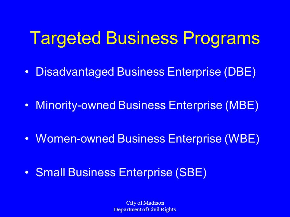 City of Madison Department of Civil Rights Targeted Business Programs Disadvantaged Business Enterprise (DBE) Minority-owned Business Enterprise (MBE) Women-owned Business Enterprise (WBE) Small Business Enterprise (SBE)