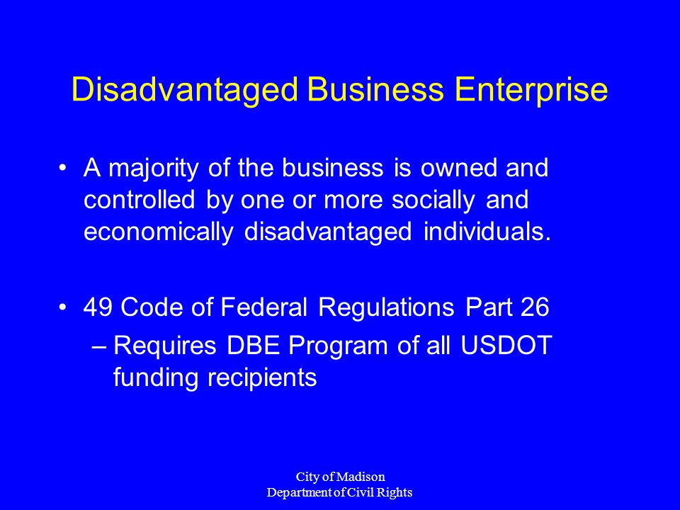 City of Madison Department of Civil Rights Disadvantaged Business Enterprise A majority of the business is owned and controlled by one or more socially and economically disadvantaged individuals.