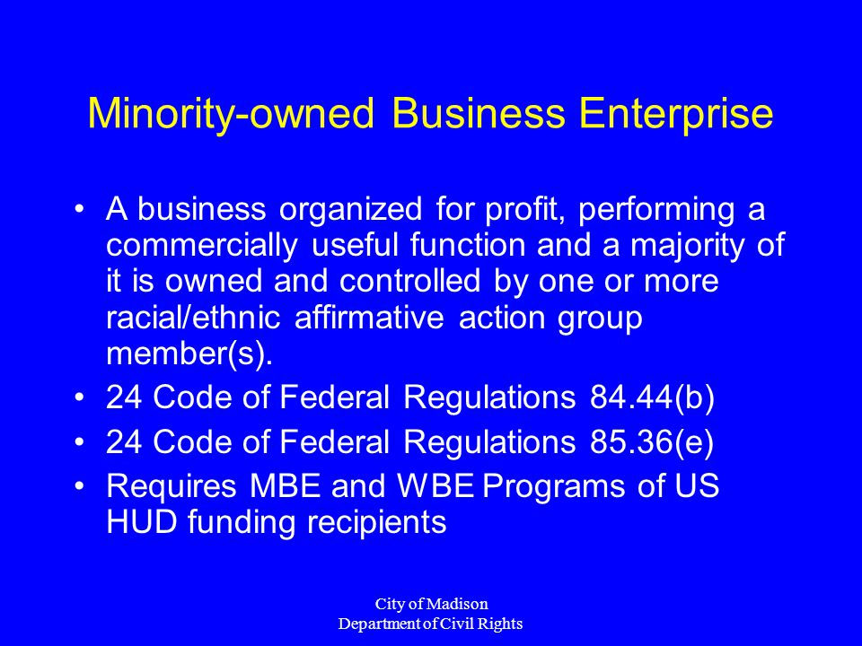 City of Madison Department of Civil Rights Minority-owned Business Enterprise A business organized for profit, performing a commercially useful function and a majority of it is owned and controlled by one or more racial/ethnic affirmative action group member(s).