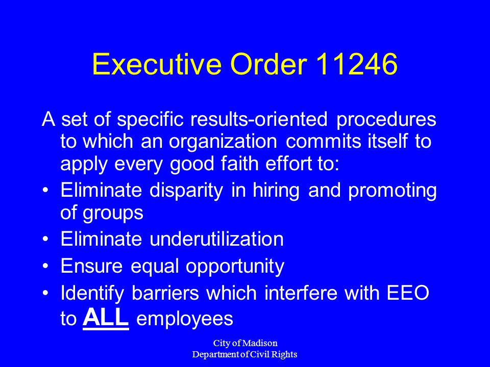 Executive Order 11246 A set of specific results-oriented procedures to which an organization commits itself to apply every good faith effort to: Elimi