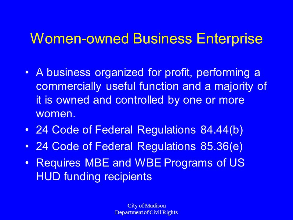 City of Madison Department of Civil Rights Women-owned Business Enterprise A business organized for profit, performing a commercially useful function and a majority of it is owned and controlled by one or more women.