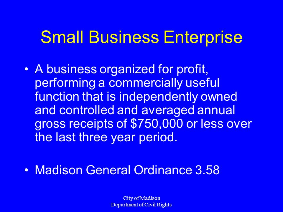 City of Madison Department of Civil Rights Small Business Enterprise A business organized for profit, performing a commercially useful function that is independently owned and controlled and averaged annual gross receipts of $750,000 or less over the last three year period.