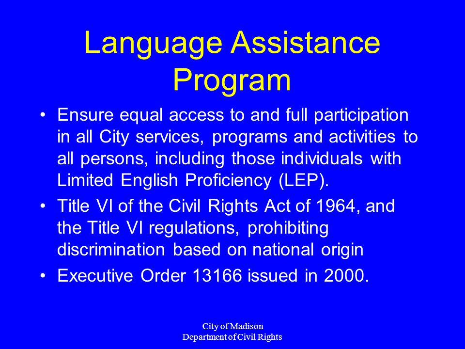 City of Madison Department of Civil Rights Language Assistance Program Ensure equal access to and full participation in all City services, programs and activities to all persons, including those individuals with Limited English Proficiency (LEP).