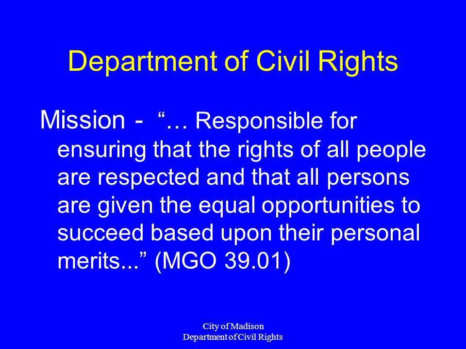 City of Madison Department of Civil Rights Department of Civil Rights Mission - … Responsible for ensuring that the rights of all people are respected and that all persons are given the equal opportunities to succeed based upon their personal merits... (MGO 39.01)