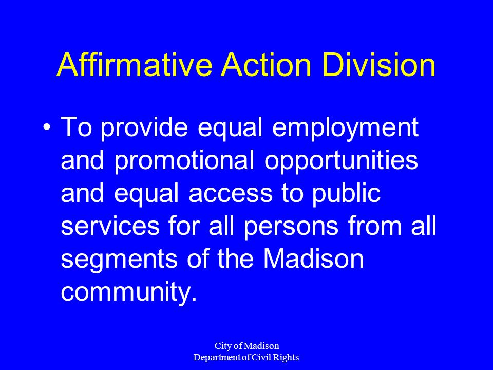 City of Madison Department of Civil Rights Affirmative Action Division To provide equal employment and promotional opportunities and equal access to public services for all persons from all segments of the Madison community.
