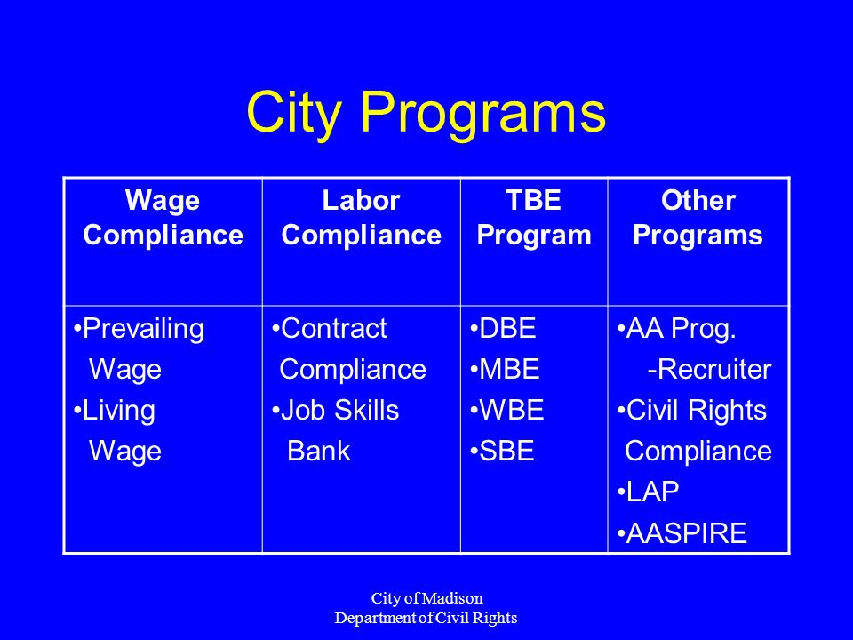 City of Madison Department of Civil Rights City Programs Wage Compliance Labor Compliance TBE Program Other Programs Prevailing Wage Living Wage Contract Compliance Job Skills Bank DBE MBE WBE SBE AA Prog.
