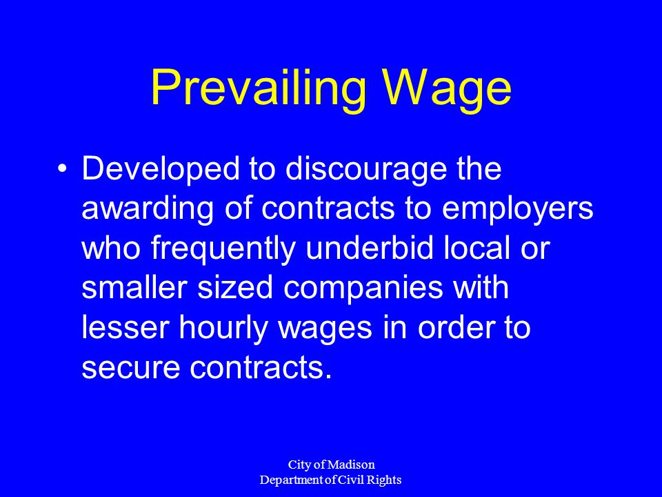 City of Madison Department of Civil Rights Prevailing Wage Developed to discourage the awarding of contracts to employers who frequently underbid loca