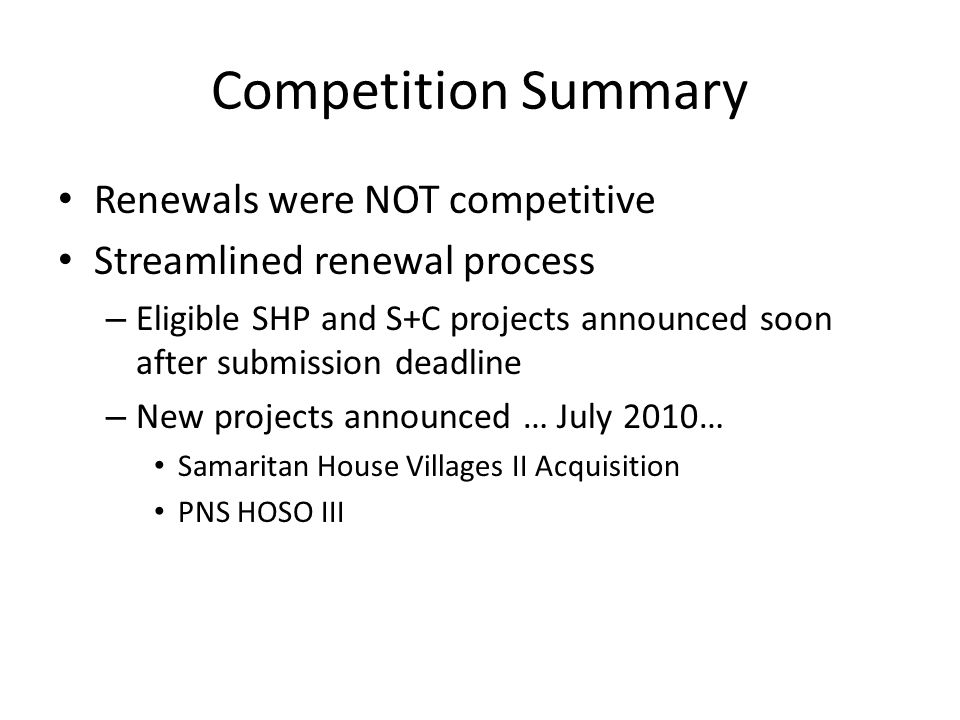 Competition Summary Renewals were NOT competitive Streamlined renewal process – Eligible SHP and S+C projects announced soon after submission deadline – New projects announced … July 2010… Samaritan House Villages II Acquisition PNS HOSO III