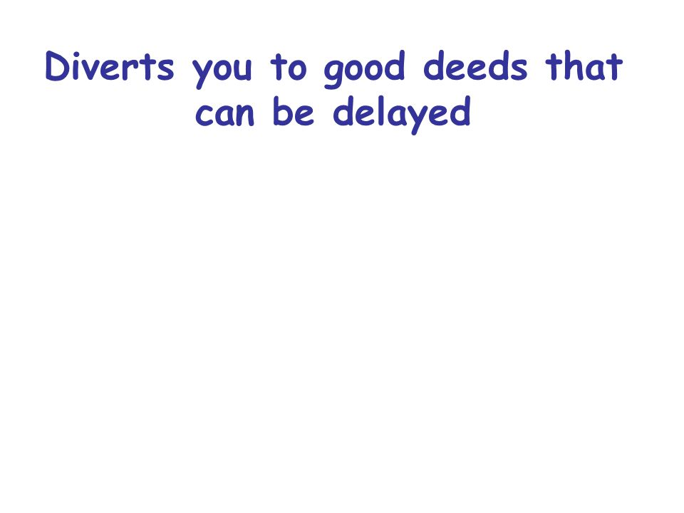 Diverts you to good deeds that can be delayed