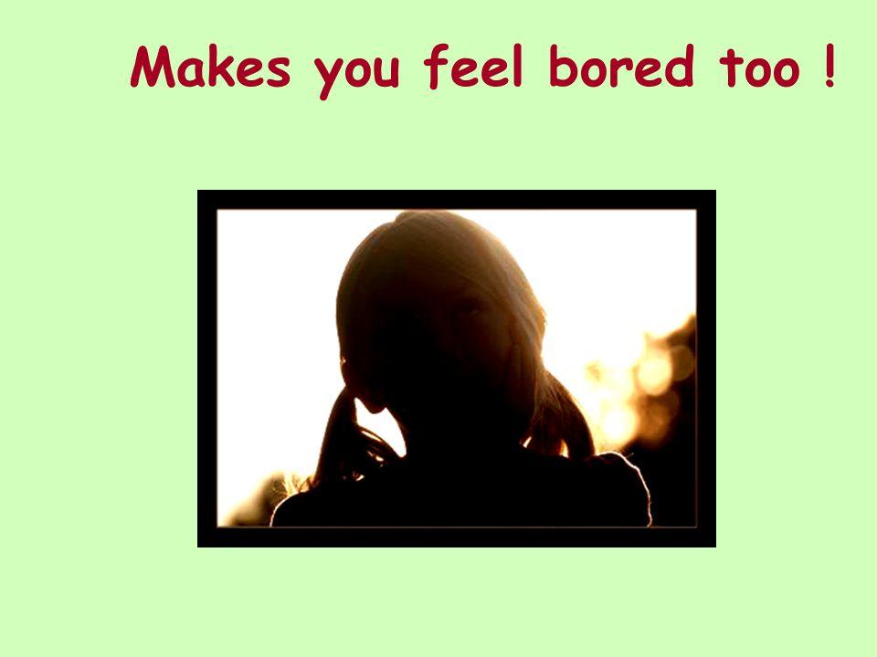 Makes you feel bored too !