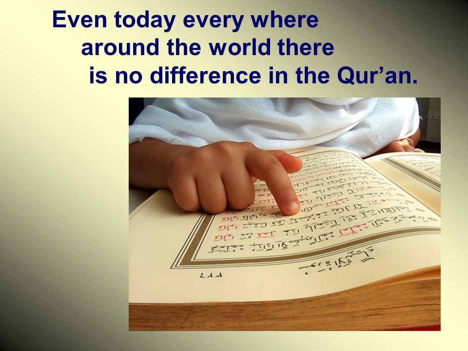 Even today every where around the world there is no difference in the Qur'an.