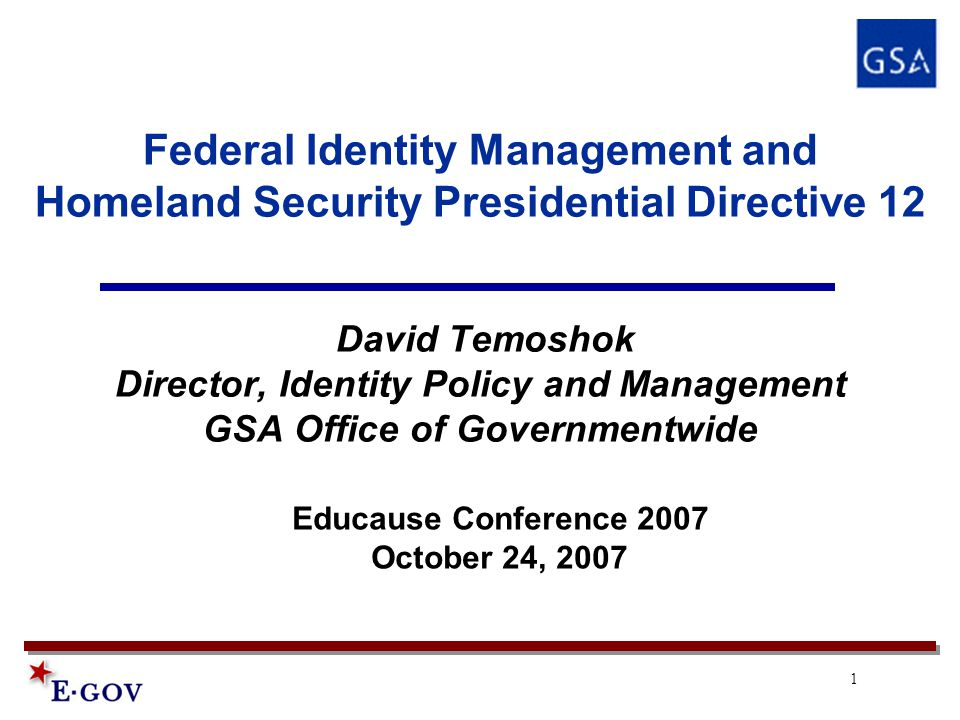 1 Federal Identity Management and Homeland Security Presidential Directive 12 David Temoshok Director, Identity Policy and Management GSA Office of Governmentwide Educause Conference 2007 October 24, 2007