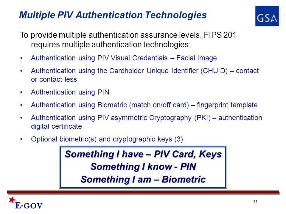 11 Multiple PIV Authentication Technologies To provide multiple authentication assurance levels, FIPS 201 requires multiple authentication technologies: Authentication using PIV Visual Credentials – Facial Image Authentication using the Cardholder Unique Identifier (CHUID) – contact or contact-less Authentication using PIN Authentication using Biometric (match on/off card) – fingerprint template Authentication using PIV asymmetric Cryptography (PKI) – authentication digital certificate Optional biometric(s) and cryptographic keys (3) Something I have – PIV Card, Keys Something I know - PIN Something I am – Biometric
