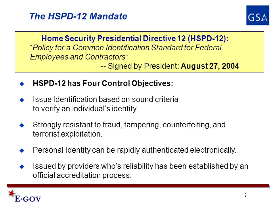 8 The HSPD-12 Mandate Home Security Presidential Directive 12 (HSPD-12): Policy for a Common Identification Standard for Federal Employees and Contractors -- Signed by President: August 27, 2004  HSPD-12 has Four Control Objectives:  Issue Identification based on sound criteria to verify an individual's identity.