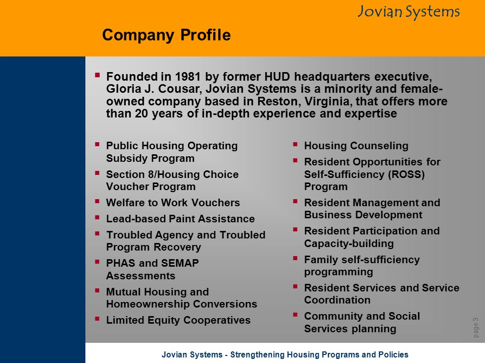 Jovian Systems Jovian Systems - Strengthening Housing Programs and Policies page 3 Company Profile  Public Housing Operating Subsidy Program  Section 8/Housing Choice Voucher Program  Welfare to Work Vouchers  Lead-based Paint Assistance  Troubled Agency and Troubled Program Recovery  PHAS and SEMAP Assessments  Mutual Housing and Homeownership Conversions  Limited Equity Cooperatives  Housing Counseling  Resident Opportunities for Self-Sufficiency (ROSS) Program  Resident Management and Business Development  Resident Participation and Capacity-building  Family self-sufficiency programming  Resident Services and Service Coordination  Community and Social Services planning  Founded in 1981 by former HUD headquarters executive, Gloria J.
