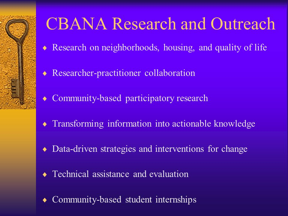 CBANA Research and Outreach  Research on neighborhoods, housing, and quality of life  Researcher-practitioner collaboration  Community-based participatory research  Transforming information into actionable knowledge  Data-driven strategies and interventions for change  Technical assistance and evaluation  Community-based student internships