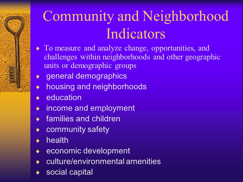 Community and Neighborhood Indicators  To measure and analyze change, opportunities, and challenges within neighborhoods and other geographic units or demographic groups  general demographics  housing and neighborhoods  education  income and employment  families and children  community safety  health  economic development  culture/environmental amenities  social capital