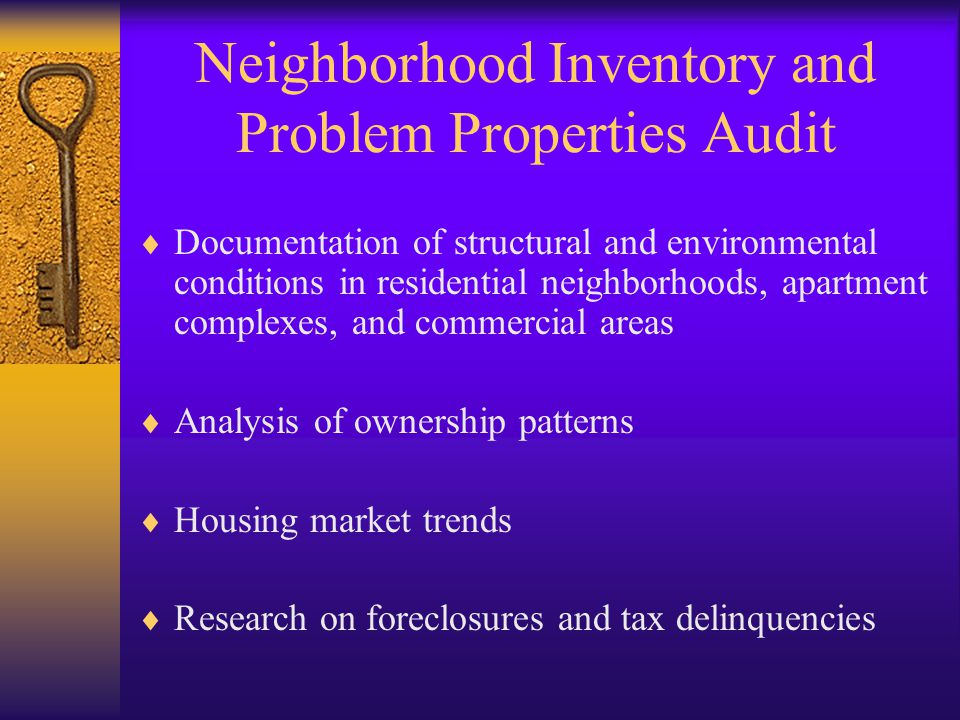 Neighborhood Inventory and Problem Properties Audit  Documentation of structural and environmental conditions in residential neighborhoods, apartment complexes, and commercial areas  Analysis of ownership patterns  Housing market trends  Research on foreclosures and tax delinquencies