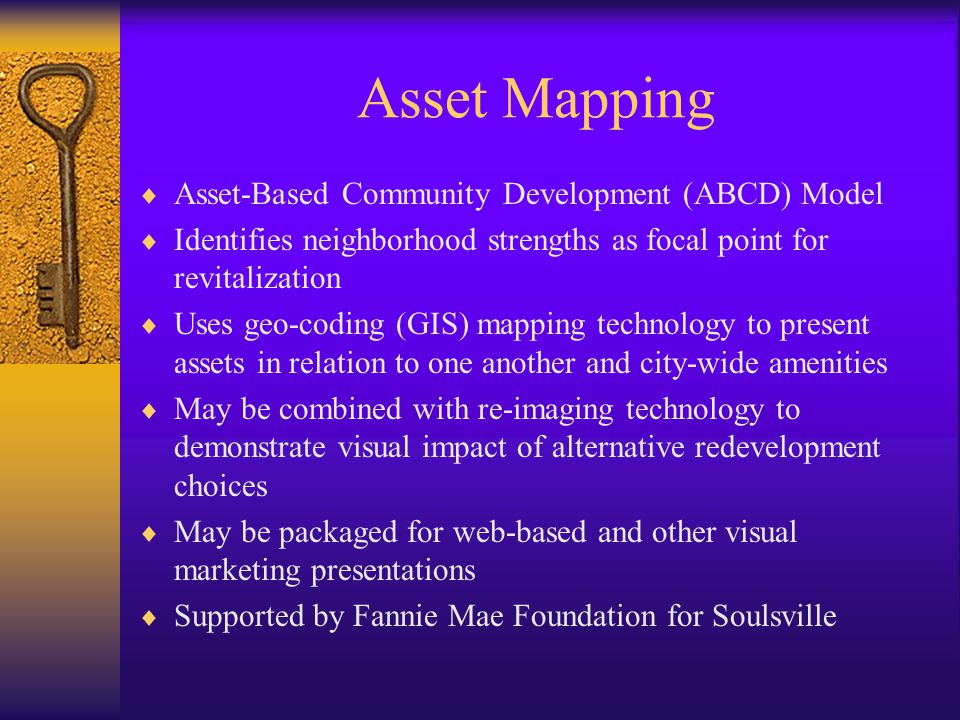 Asset Mapping  Asset-Based Community Development (ABCD) Model  Identifies neighborhood strengths as focal point for revitalization  Uses geo-coding (GIS) mapping technology to present assets in relation to one another and city-wide amenities  May be combined with re-imaging technology to demonstrate visual impact of alternative redevelopment choices  May be packaged for web-based and other visual marketing presentations  Supported by Fannie Mae Foundation for Soulsville
