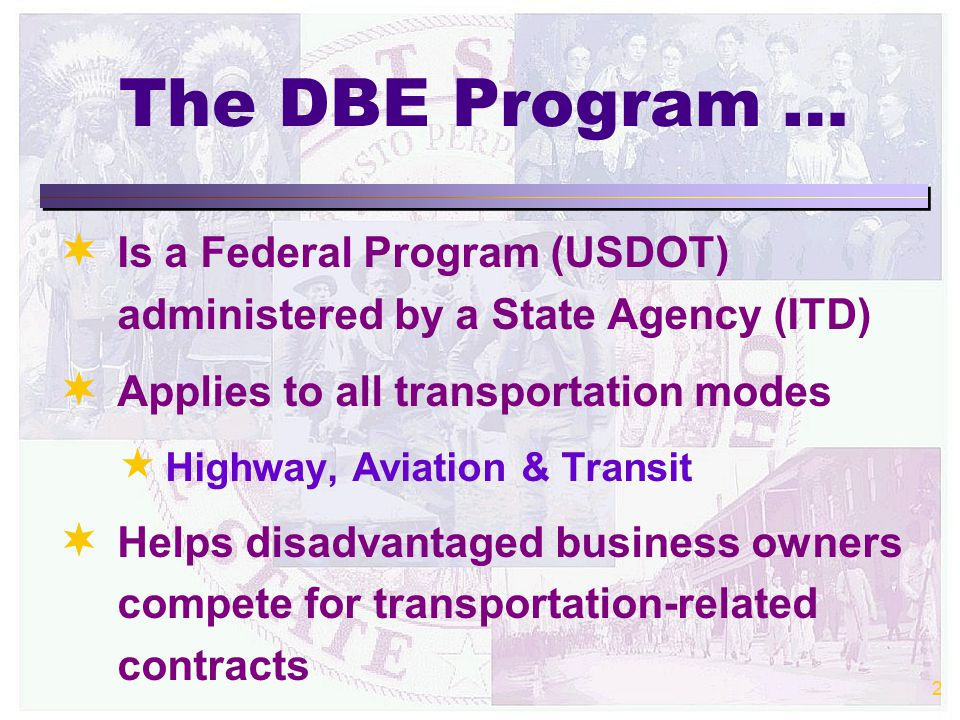 2 The DBE Program …   Is a Federal Program (USDOT) administered by a State Agency (ITD)   Applies to all transportation modes  Highway, Aviation & Transit   Helps disadvantaged business owners compete for transportation-related contracts