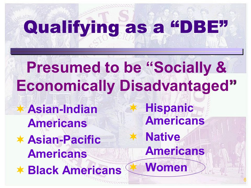 6 Qualifying as a DBE Presumed to be Socially & Economically Disadvantaged  Asian-Indian Americans  Asian-Pacific Americans  Black Americans  Hispanic Americans  Native Americans  Women