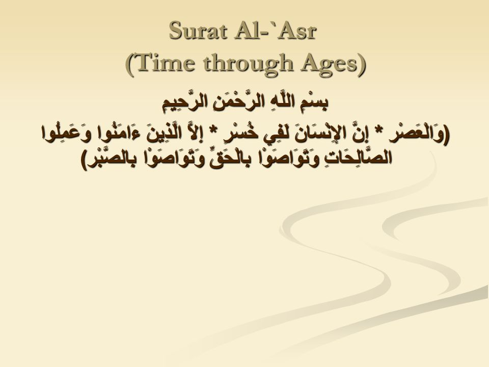 Surat Al-`Asr (Time through Ages) بِسْمِ اللَّهِ الرَّحْمَنِ الرَّحِيمِ ( وَالْعَصْرِ * إِنَّ الإِنْسَانَ لَفِي خُسْرٍ * إِلاَّ الَّذِينَ ءَامَنُوا وَعَمِلُوا الصَّالِحَاتِ وَتَوَاصَوْا بِالْحَقِّ وَتَوَاصَوْا بِالصَّبْر )