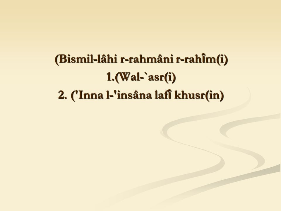 (Bismil-lâhi r-rahmâni r-rah î m(i) 1.(Wal-`asr(i) 2. ( Inna l- insâna laf î khusr(in)