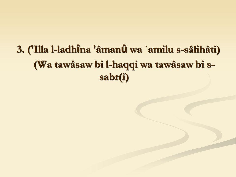 3. ('Illa l-ladh î na 'âman û wa `amilu s-sâlihâti) (Wa tawâsaw bi l-haqqi wa tawâsaw bi s- sabr(i) (Wa tawâsaw bi l-haqqi wa tawâsaw bi s- sabr(i)