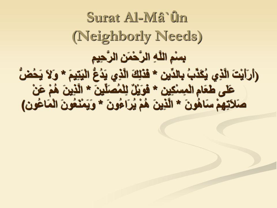 Surat Al-Mâ` û n (Neighborly Needs) بِسْمِ اللَّهِ الرَّحْمَنِ الرَّحِيمِ ) أَرَأَيْتَ الَّذِي يُكَذِّبُ بِالدِّينِ * فَذَلِكَ الَّذِي يَدُعُّ الْيَتِيمَ * وَلاَ يَحُضُّ عَلَى طَعَامِ الْمِسْكِينِ * فَوَيْلٌ لِلْمُصَلِّينَ * الَّذِينَ هُمْ عَنْ صَلاَتِهِمْ سَاهُونَ * الَّذِينَ هُمْ يُرَاءُونَ * وَيَمْنَعُونَ الْمَاعُون )