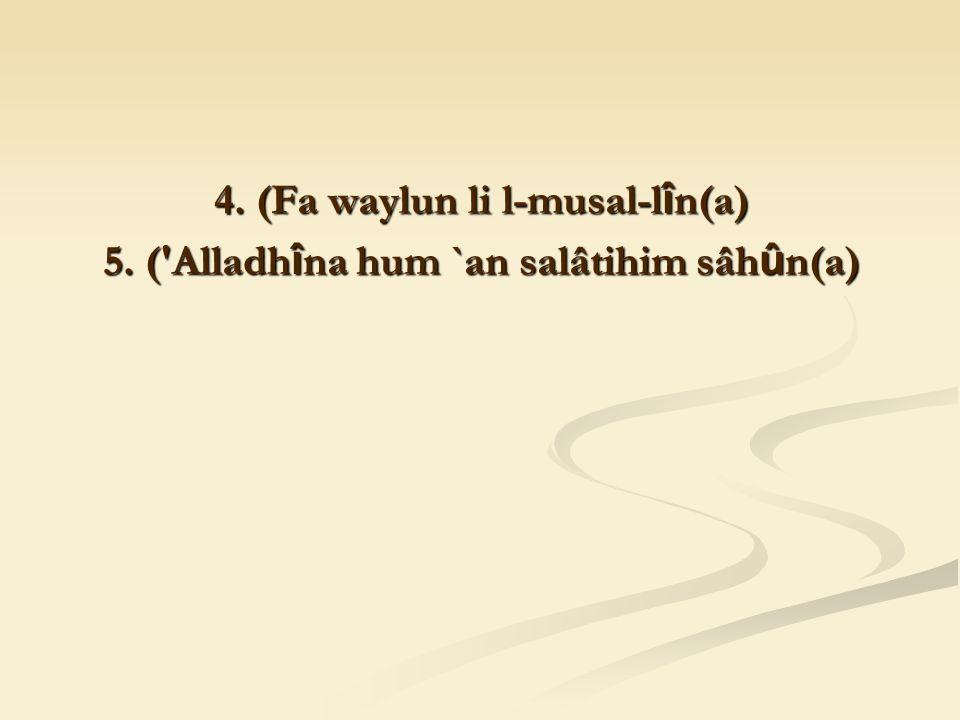 4. (Fa waylun li l-musal-l î n(a) 5. ( Alladh î na hum `an salâtihim sâh û n(a)