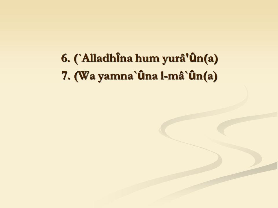 6. (`Alladh î na hum yurâ û n(a) 7. (Wa yamna` û na l-mâ` û n(a)