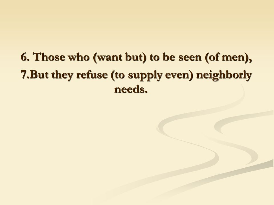 6. Those who (want but) to be seen (of men), 7.But they refuse (to supply even) neighborly needs.