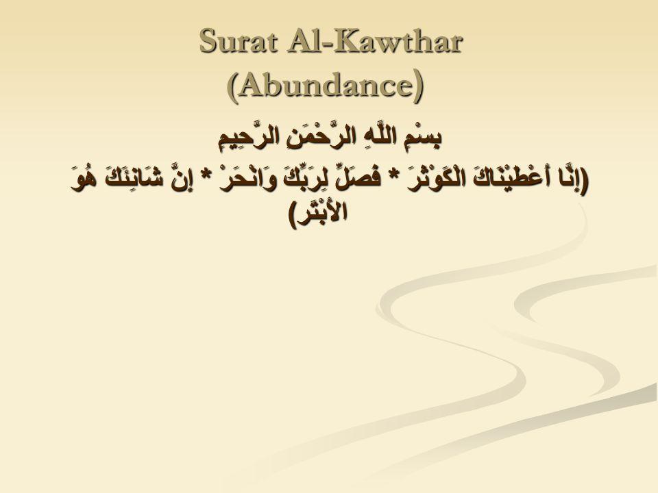 Surat Al-Kawthar ((Abundance بِسْمِ اللَّهِ الرَّحْمَنِ الرَّحِيمِ ( إِنَّا أَعْطَيْنَاكَ الْكَوْثَرَ * فَصَلِّ لِرَبِّكَ وَانْحَرْ * إِنَّ شَانِئَكَ هُوَ الأَبْتَر )
