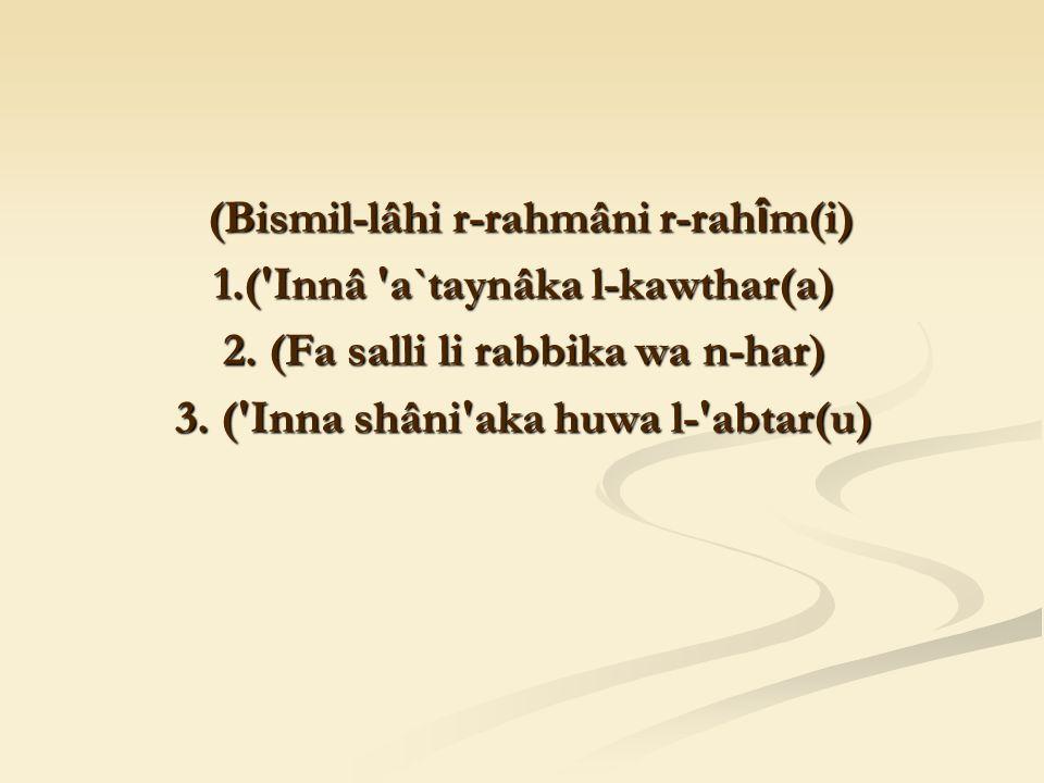 (Bismil-lâhi r-rahmâni r-rah î m(i) (Bismil-lâhi r-rahmâni r-rah î m(i) 1.( Innâ a`taynâka l-kawthar(a) 2.