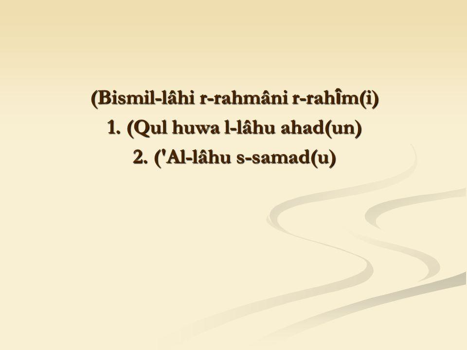 (Bismil-lâhi r-rahmâni r-rah î m(i) 1. (Qul huwa l-lâhu ahad(un) 2. ( Al-lâhu s-samad(u)