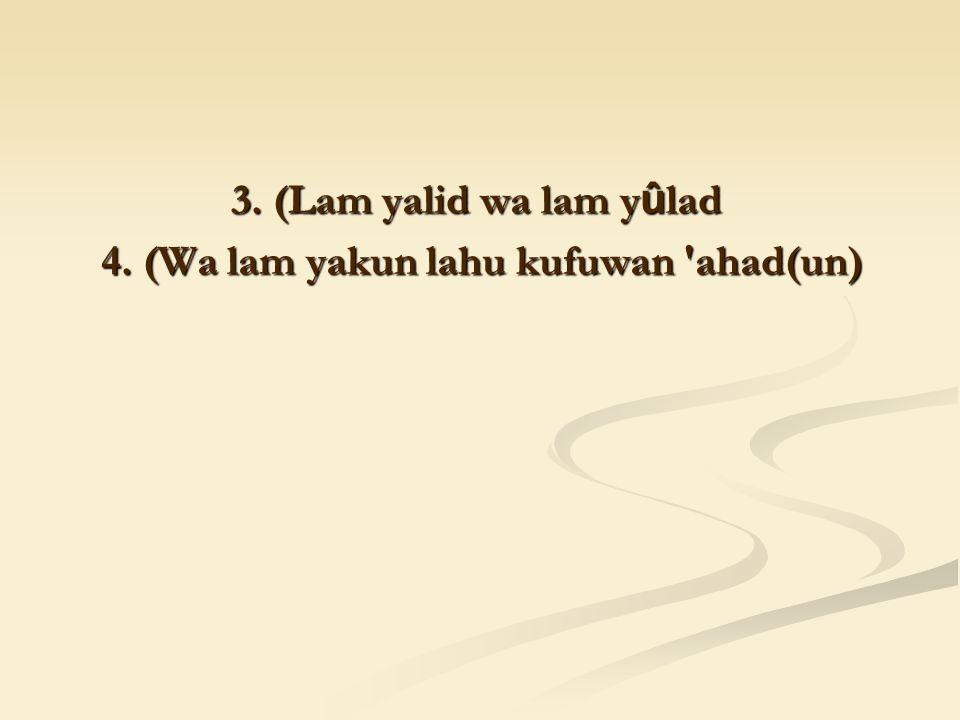 3. (Lam yalid wa lam y û lad 4. (Wa lam yakun lahu kufuwan ahad(un)