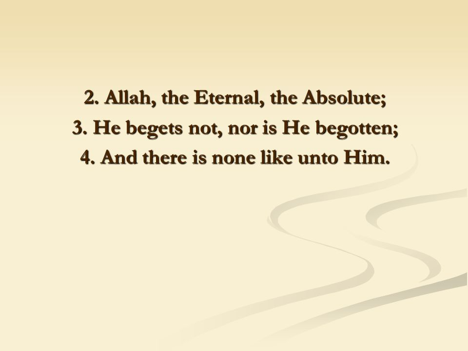 2. Allah, the Eternal, the Absolute; 3. He begets not, nor is He begotten; 4.