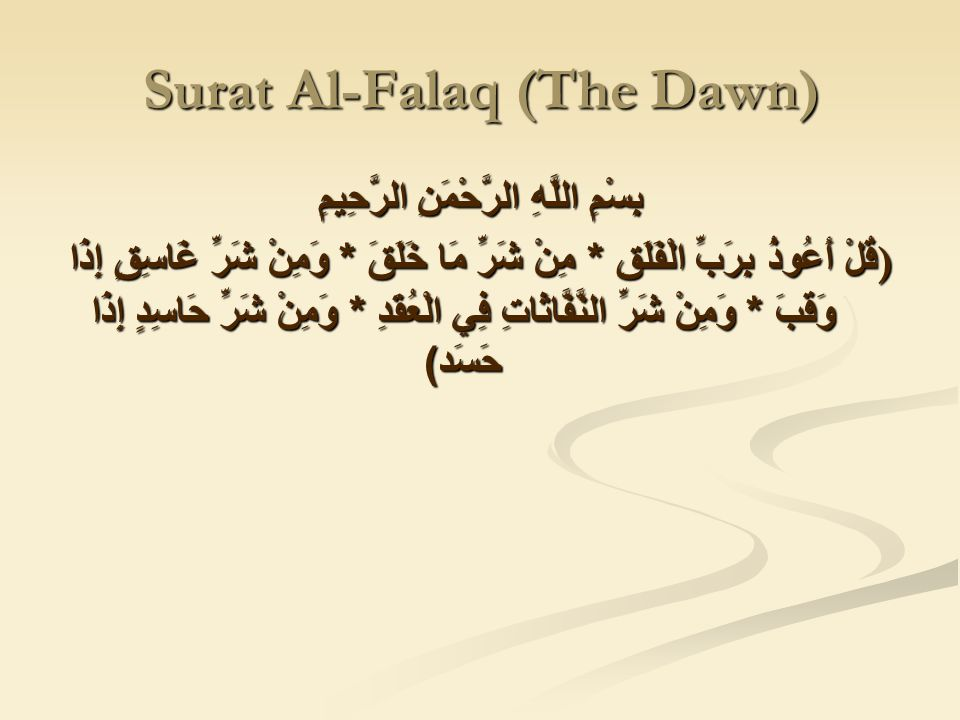 Surat Al-Falaq (The Dawn) بِسْمِ اللَّهِ الرَّحْمَنِ الرَّحِيمِ ) قُلْ أَعُوذُ بِرَبِّ الْفَلَقِ * مِنْ شَرِّ مَا خَلَقَ * وَمِنْ شَرِّ غَاسِقٍ إِذَا وَقَبَ * وَمِنْ شَرِّ النَّفَّاثَاتِ فِي الْعُقَدِ * وَمِنْ شَرِّ حَاسِدٍ إِذَا حَسَد )