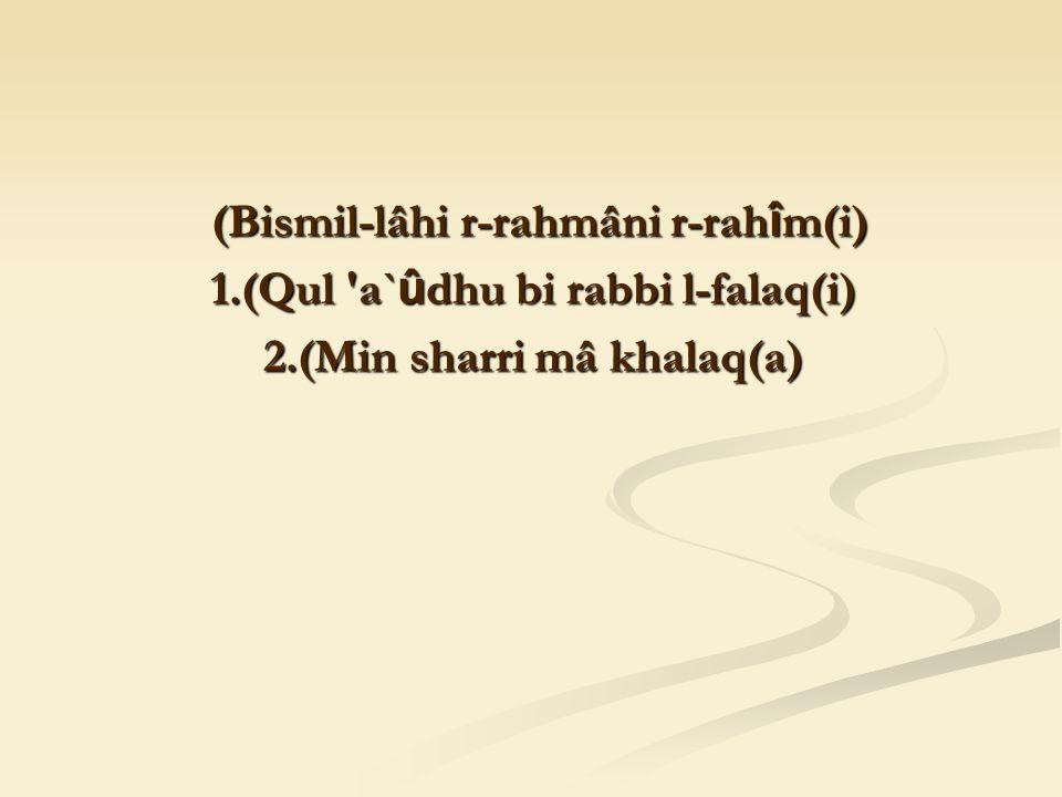 (Bismil-lâhi r-rahmâni r-rah î m(i) (Bismil-lâhi r-rahmâni r-rah î m(i) 1.(Qul a` û dhu bi rabbi l-falaq(i) 2.(Min sharri mâ khalaq(a)