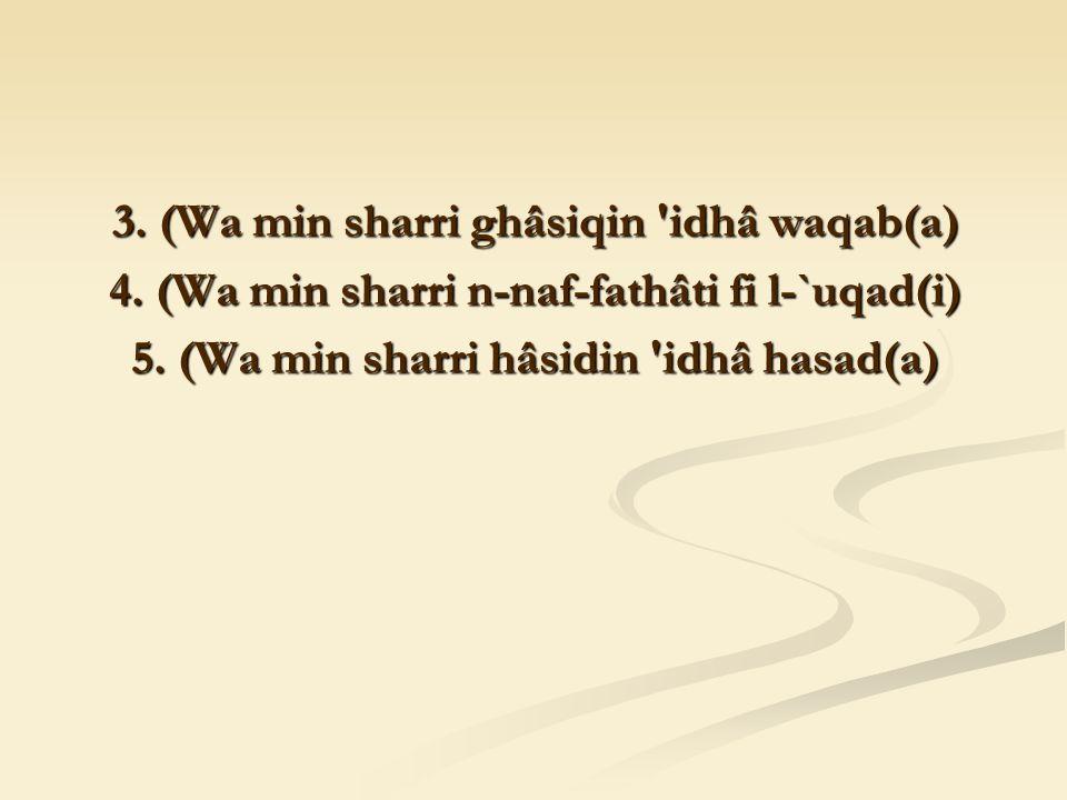 3. (Wa min sharri ghâsiqin idhâ waqab(a) 4. (Wa min sharri n-naf-fathâti fi l-`uqad(i) 5.