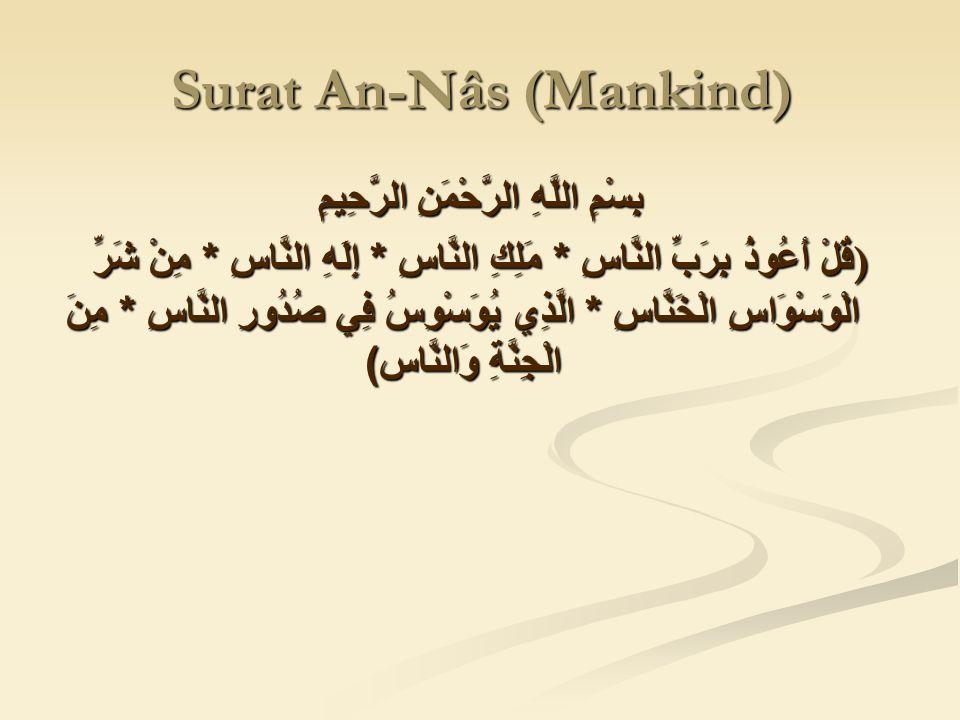 Surat An-Nâs (Mankind) بِسْمِ اللَّهِ الرَّحْمَنِ الرَّحِيمِ ) قُلْ أَعُوذُ بِرَبِّ النَّاسِ * مَلِكِ النَّاسِ * إِلَهِ النَّاسِ * مِنْ شَرِّ الْوَسْوَاسِ الْخَنَّاسِ * الَّذِي يُوَسْوِسُ فِي صُدُورِ النَّاسِ * مِنَ الْجِنَّةِ وَالنَّاس )