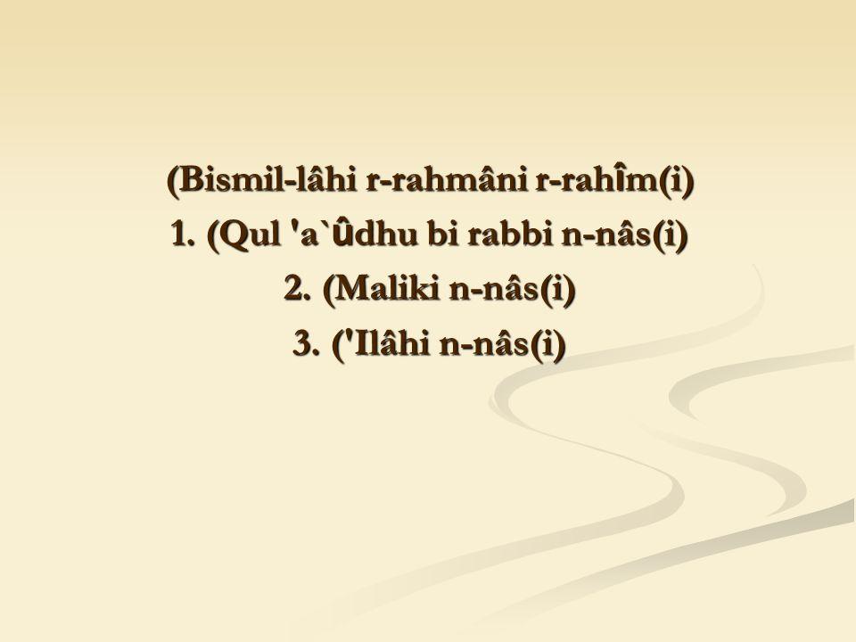 (Bismil-lâhi r-rahmâni r-rah î m(i) 1. (Qul a` û dhu bi rabbi n-nâs(i) 2.
