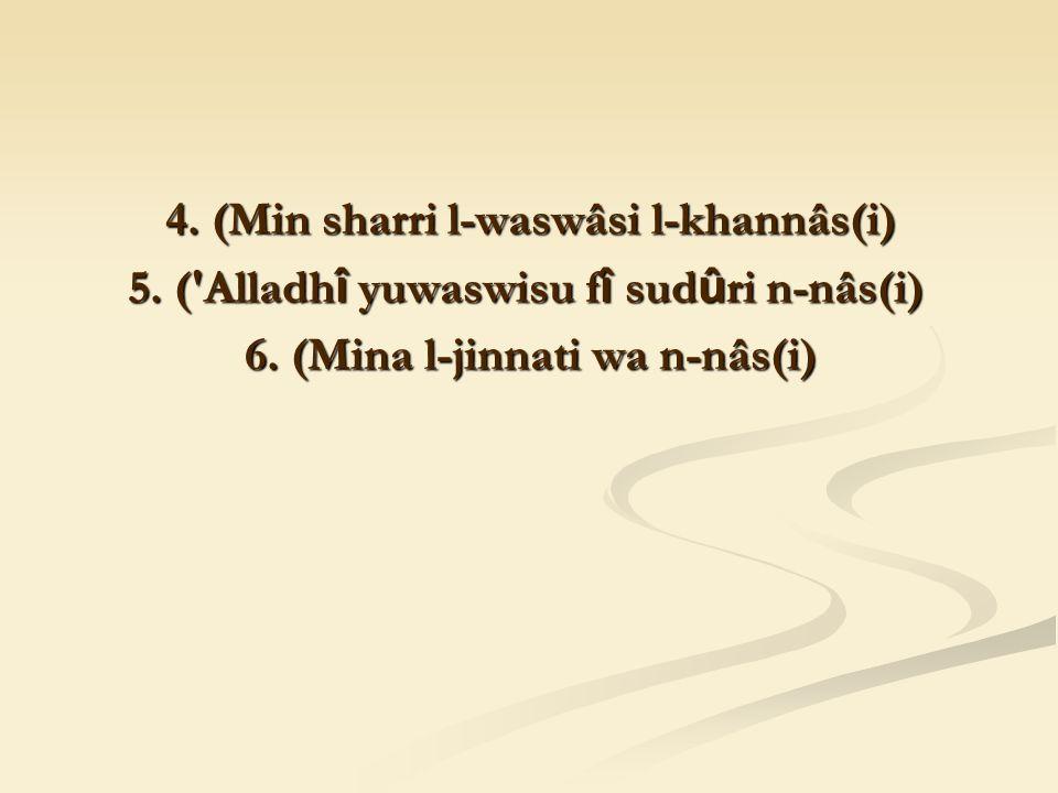 4. (Min sharri l-waswâsi l-khannâs(i) 5. ( Alladh î yuwaswisu f î sud û ri n-nâs(i) 6.