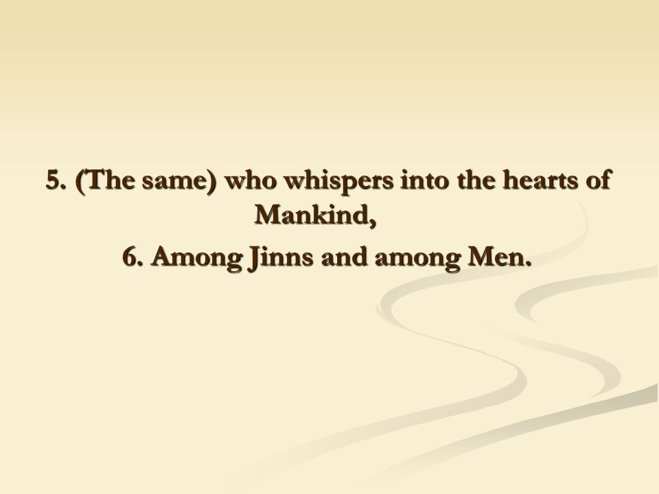 5. (The same) who whispers into the hearts of Mankind, 6. Among Jinns and among Men.