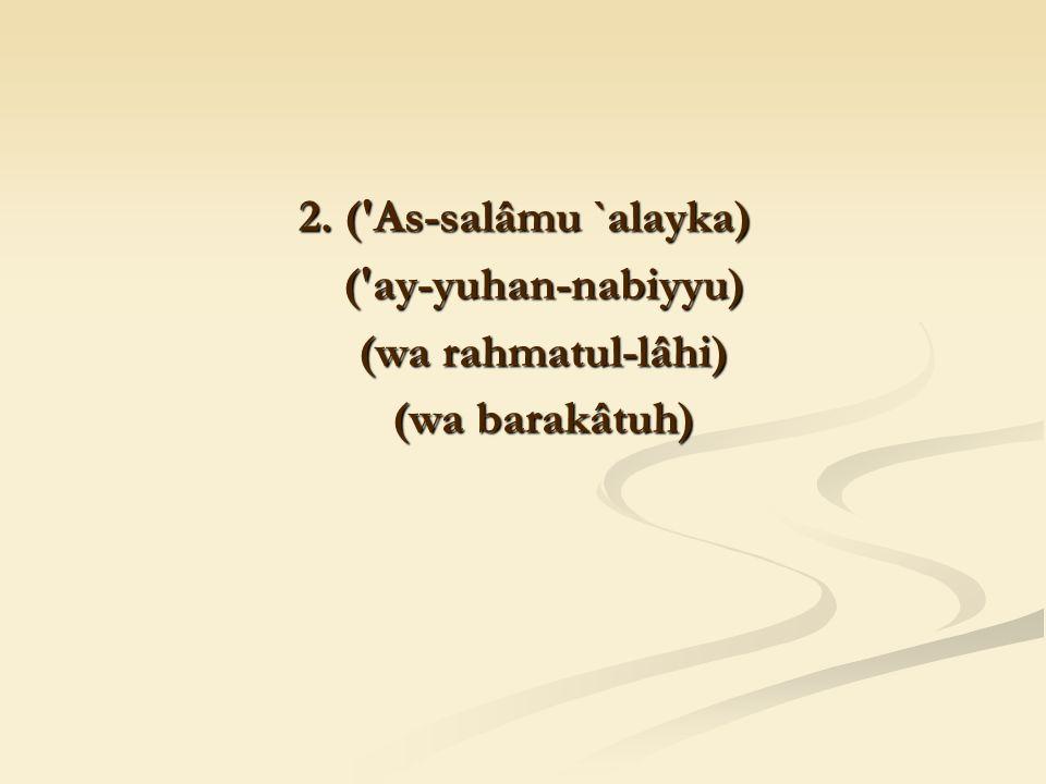 2. ('As-salâmu `alayka) ('ay-yuhan-nabiyyu) ('ay-yuhan-nabiyyu) (wa rahmatul-lâhi) (wa rahmatul-lâhi) (wa barakâtuh) (wa barakâtuh)