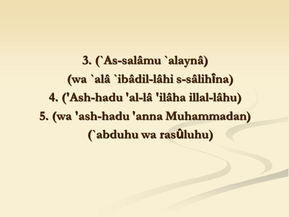 3. (`As-salâmu `alaynâ) (wa `alâ `ibâdil-lâhi s-sâlih î na) (wa `alâ `ibâdil-lâhi s-sâlih î na) 4.